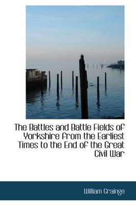 The Battles and Battle Fields of Yorkshire from the Earliest Times to the End of the Great Civil War