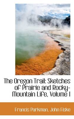 The Oregon Trail: Sketches of Prairie and Rocky-Mountain Life, Volume I