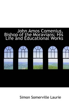 John Amos Comenius, Bishop of the Moravians: His Life and Educational Works