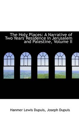 The Holy Places: A Narrative of Two Years' Residence in Jerusalem and Palestine, Volume II