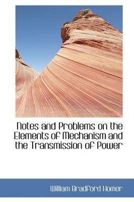 Notes and Problems on the Elements of Mechanism and the Transmission of Power