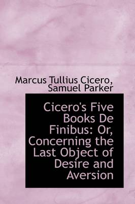 Cicero's Five Books de Finibus: Or, Concerning the Last Object of Desire and Aversion