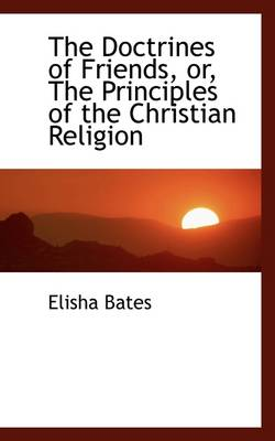 The Doctrines of Friends, Or, the Principles of the Christian Religion