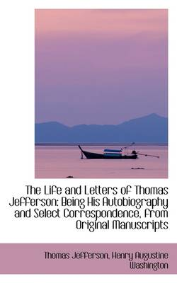 The Life and Letters of Thomas Jefferson: Being His Autobiography and Select Correspondence, from or