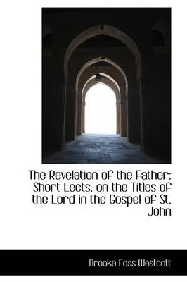 The Revelation of the Father: Short Lects. on the Titles of the Lord in the Gospel of St. John
