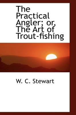 The Practical Angler; Or, the Art of Trout-Fishing