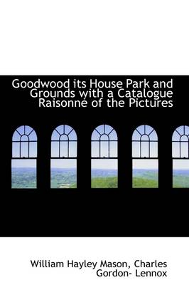 Goodwood Its House Park and Grounds with a Catalogue Raisonne of the Pictures