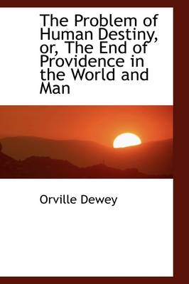 The Problem of Human Destiny, Or, the End of Providence in the World and Man