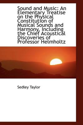Sound and Music: An Elementary Treatise on the Physical Constitution of Musical Sounds and Harmony,