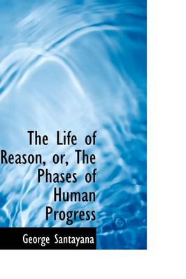 The Life of Reason, Or, the Phases of Human Progress