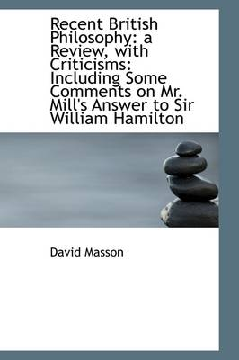 Recent British Philosophy: A Review, with Criticisms: Including Some Comments on Mr. Mill's Answer T