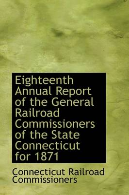 Eighteenth Annual Report of the General Railroad Commissioners of the State Connecticut for 1871