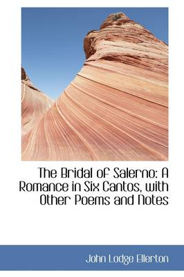 The Bridal of Salerno: A Romance in Six Cantos, with Other Poems and Notes