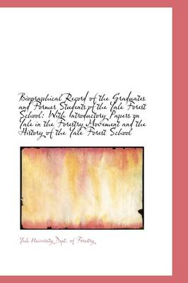 Biographical Record of the Graduates and Former Students of the Yale Forest School: With Introductor