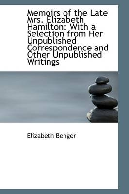 Memoirs of the Late Mrs. Elizabeth Hamilton: With a Selection from Her Unpublished Correspondence an