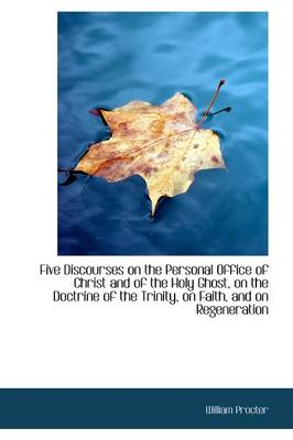 Five Discourses on the Personal Office of Christ and of the Holy Ghost, on the Doctrine of the Trini