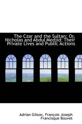 The Czar and the Sultan: Or, Nicholas and Abdul Medjid: Their Private Lives and Public Actions