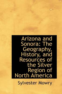 Arizona and Sonora: The Geography, History, and Resources of the Silver Region of North America