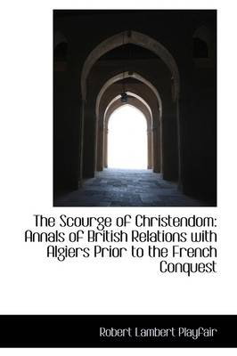 The Scourge of Christendom: Annals of British Relations with Algiers Prior to the French Conquest