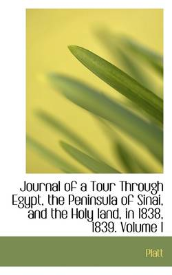 Journal of a Tour Through Egypt, the Peninsula of Sinai, and the Holy Land, in 1838, 1839. Volume I