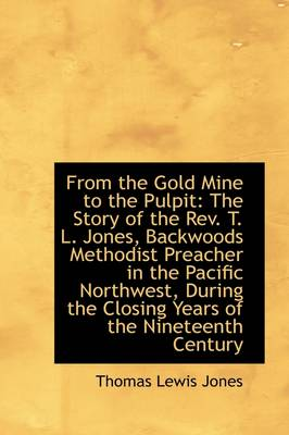 From the Gold Mine to the Pulpit: The Story of the REV. T. L. Jones, Backwoods Methodist Preacher in