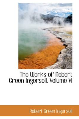 The Works of Robert Green Ingersoll, Volume VI