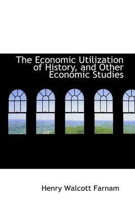 The Economic Utilization of History, and Other Economic Studies