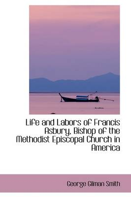 Life and Labors of Francis Asbury, Bishop of the Methodist Episcopal Church in America