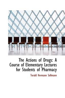 The Actions of Drugs: A Course of Elementary Lectures for Students of Pharmacy