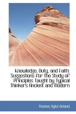 Knowledge, Duty, and Faith: Suggestions for the Study of Principles Taught by Typical Thinkers Ancie