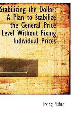 Stabilizing the Dollar: A Plan to Stabilize the General Price Level Without Fixing Individual Prices
