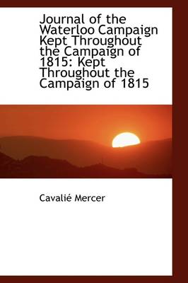 Journal of the Waterloo Campaign Kept Throughout the Campaign of 1815: Kept Throughout the Campaign