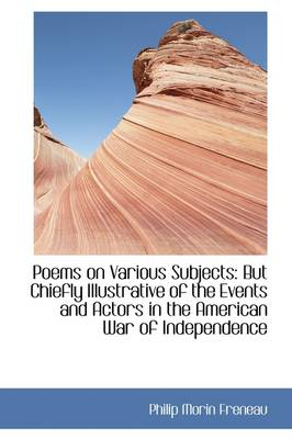 Poems on Various Subjects: But Chiefly Illustrative of the Events and Actors in the American War of