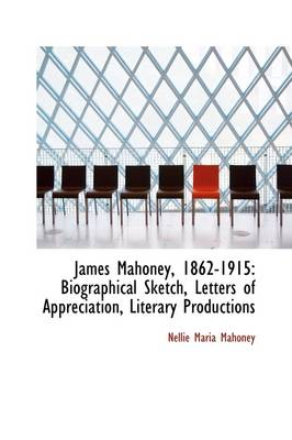 James Mahoney, 1862-1915: Biographical Sketch, Letters of Appreciation, Literary Productions