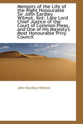 Memoirs of the Life of the Right Honourable Sir John Eardley Wilmot, Knt: Late Lord Chief Justice of