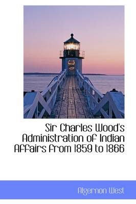 Sir Charles Wood's Administration of Indian Affairs from 1859 to 1866