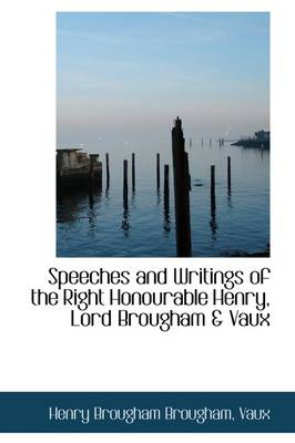 Speeches and Writings of the Right Honourable Henry, Lord Brougham & Vaux