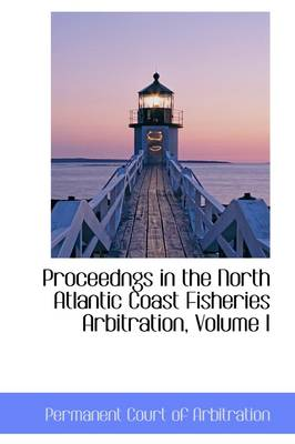 Proceedngs in the North Atlantic Coast Fisheries Arbitration, Volume I