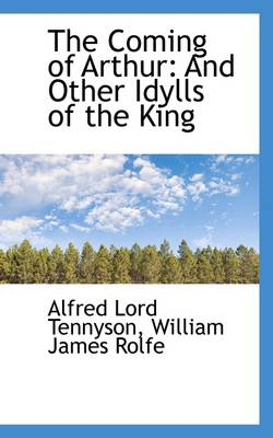The Coming of Arthur: And Other Idylls of the King