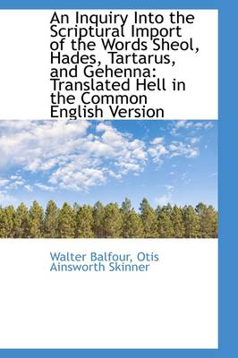 An Inquiry Into the Scriptural Import of the Words Sheol, Hades, Tartarus, and Gehenna: Translated H