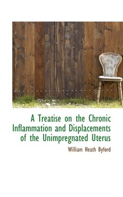 A Treatise on the Chronic Inflammation and Displacements of the Unimpregnated Uterus