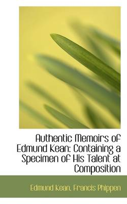 Authentic Memoirs of Edmund Kean: Containing a Specimen of His Talent at Composition