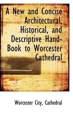A New and Concise Architectural, Historical, and Descriptive Hand-Book to Worcester Cathedral