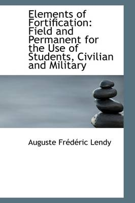 Elements of Fortification: Field and Permanent for the Use of Students, Civilian and Military