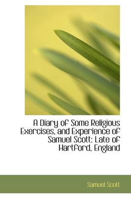 A Diary of Some Religious Exercises, and Experience of Samuel Scott: Late of Hartford, England