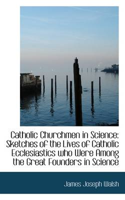 Catholic Churchmen in Science: Sketches of the Lives of Catholic Ecclesiastics Who Were Among the Gr
