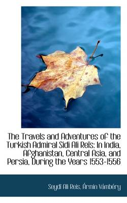 The Travels and Adventures of the Turkish Admiral Sidi Ali Reis: In India, Afghanistan, Central Asia