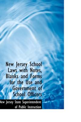 New Jersey School Laws with Notes, Blanks and Forms for the Use and Government of School Officers