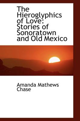 The Hieroglyphics of Love: Stories of Sonoratown and Old Mexico
