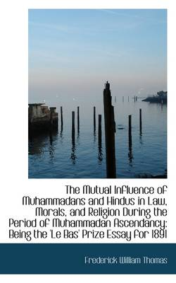 The Mutual Influence of Muhammadans and Hindus in Law, Morals, and Religion During the Period of Muh